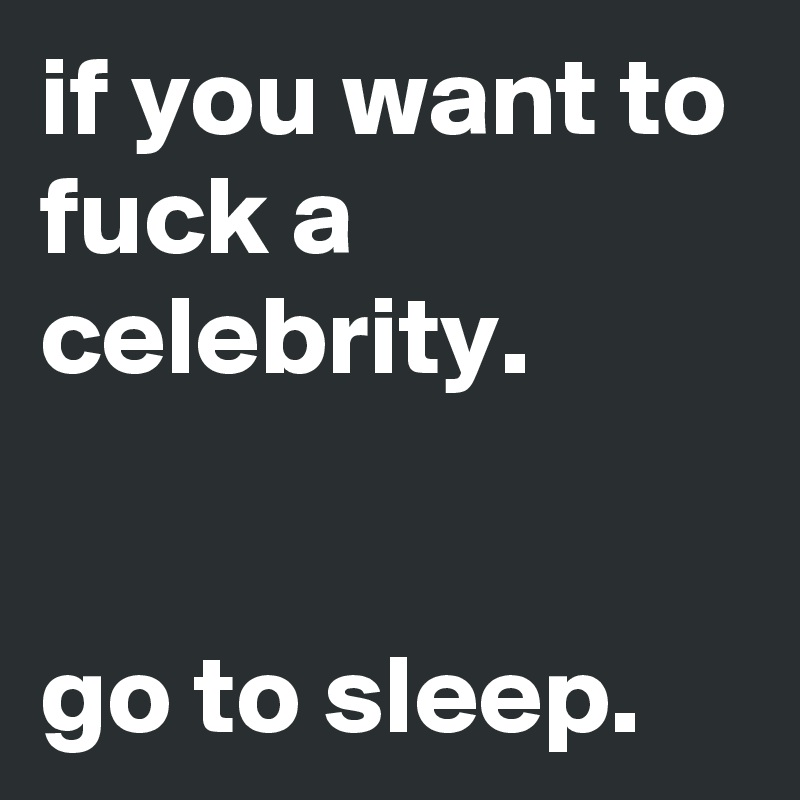 if you want to fuck a celebrity.   go to sleep.