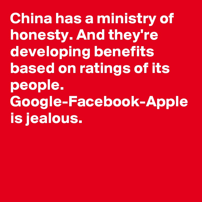 China has a ministry of honesty. And they're developing benefits based on ratings of its people. Google-Facebook-Apple is jealous.