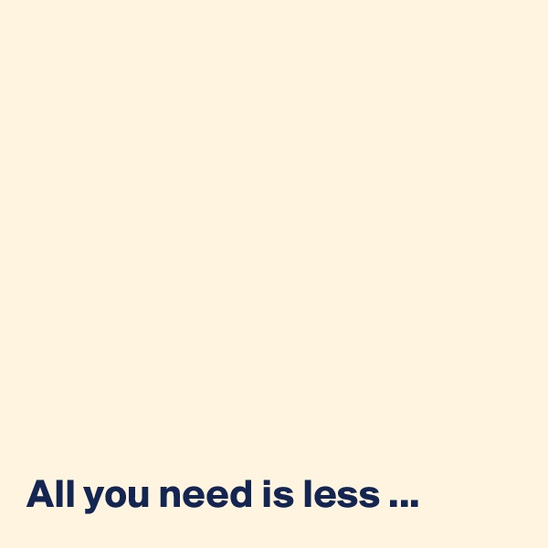 All you need is less ...