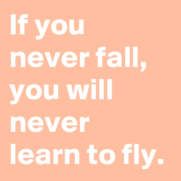 If you never fall, you will never learn to fly.