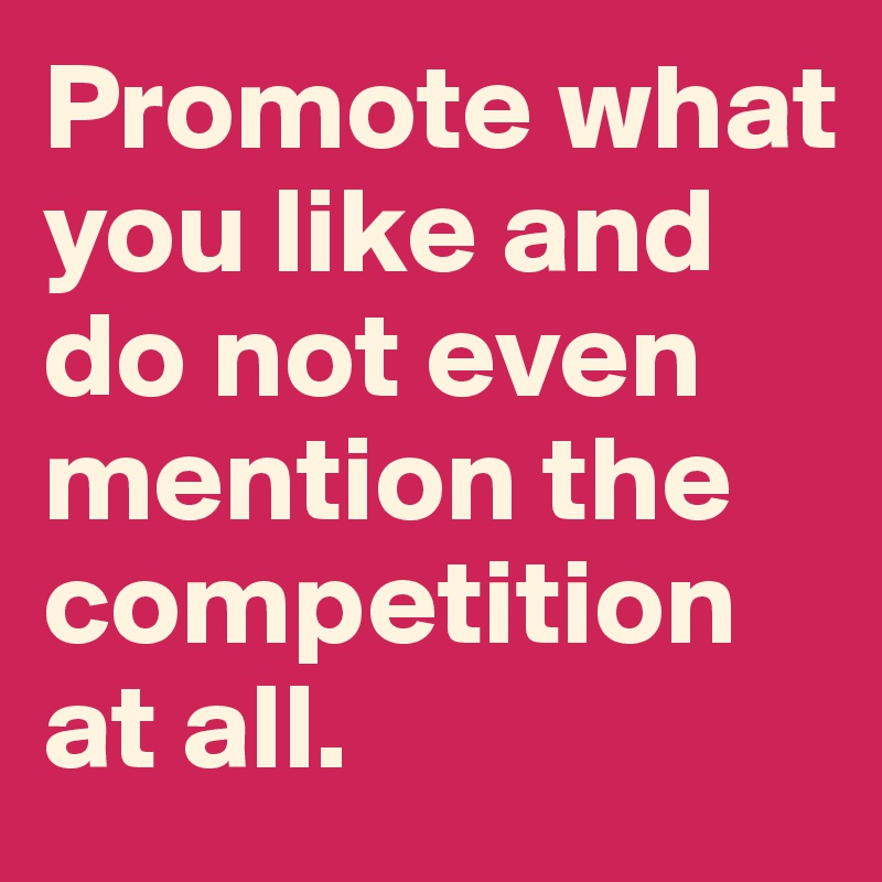 Promote what you like and do not even mention the competition at all.