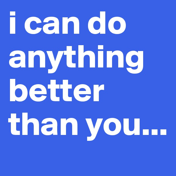 i can do anything better than you...