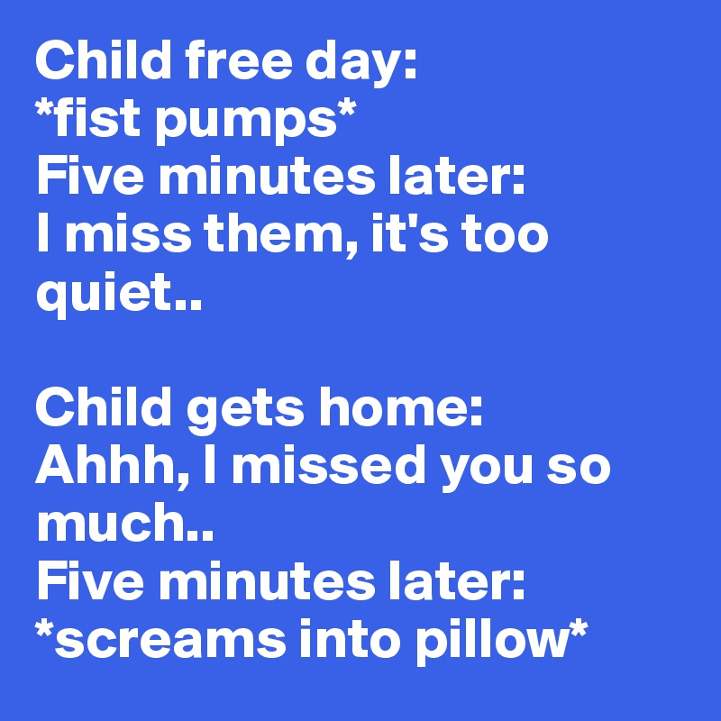 Child free day:  *fist pumps*  Five minutes later:  I miss them, it's too quiet..   Child gets home:  Ahhh, I missed you so much.. Five minutes later: *screams into pillow*