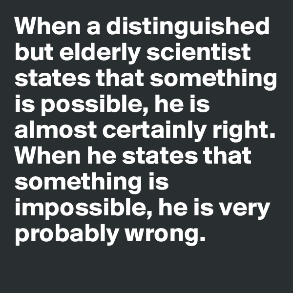 When a distinguished but elderly scientist states that something is possible, he is almost certainly right. When he states that something is impossible, he is very probably wrong.