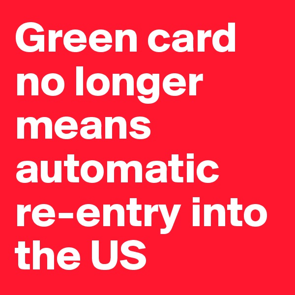 Green card no longer means automatic re-entry into the US