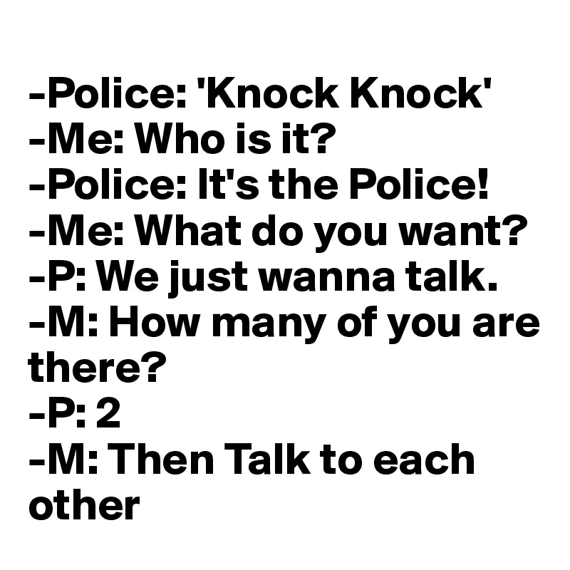 -Police: 'Knock Knock' -Me: Who is it? -Police: It's the Police! -Me: What do you want? -P: We just wanna talk.  -M: How many of you are there? -P: 2 -M: Then Talk to each  other