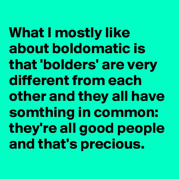 What I mostly like about boldomatic is that 'bolders' are very different from each other and they all have somthing in common: they're all good people and that's precious.