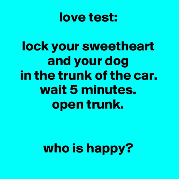 love test:  lock your sweetheart and your dog in the trunk of the car. wait 5 minutes. open trunk.   who is happy?