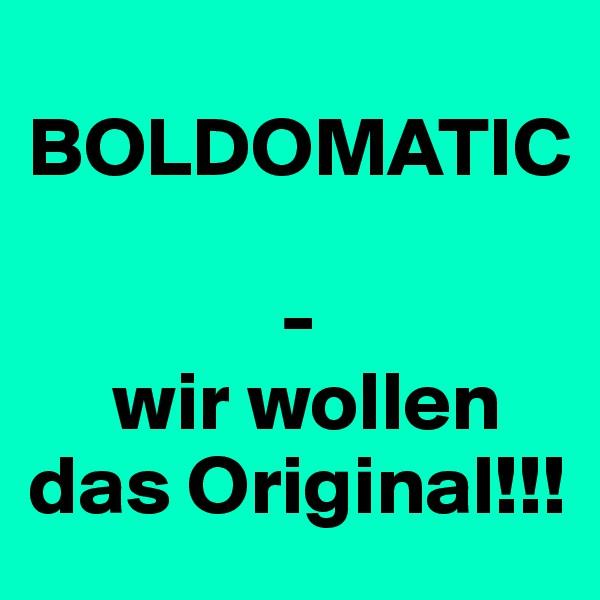 BOLDOMATIC                 -      wir wollen das Original!!!