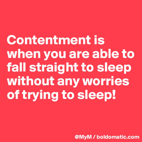 Contentment is when you are able to fall straight to sleep without any worries of trying to sleep!