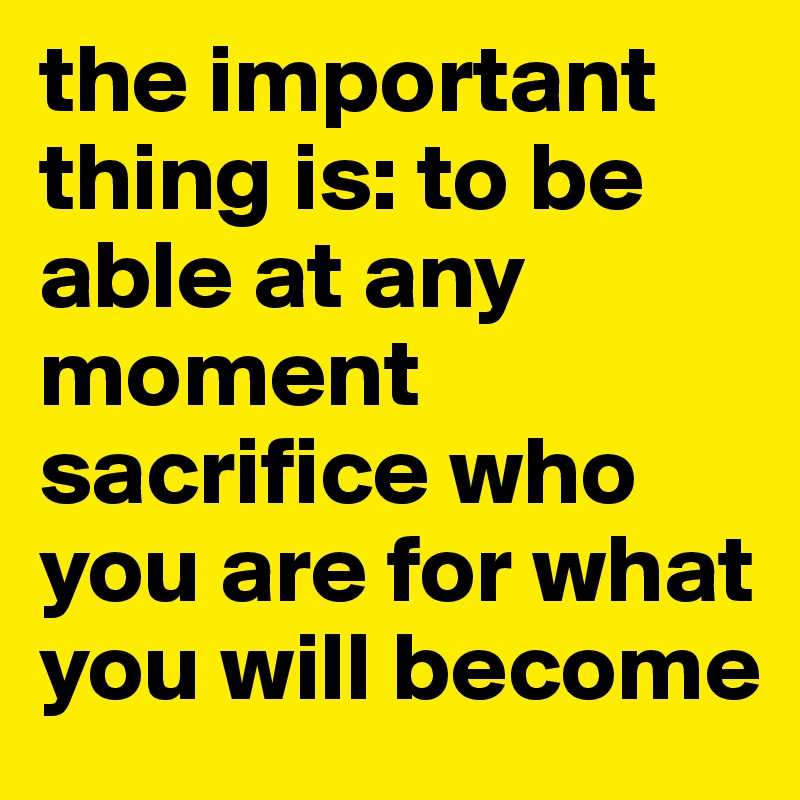the important thing is: to be able at any moment sacrifice who you are for what you will become