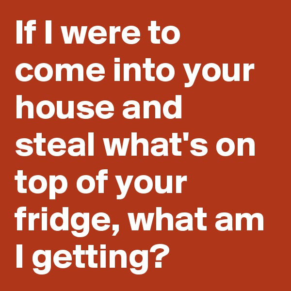 If I were to come into your house and steal what's on top of your fridge, what am I getting?