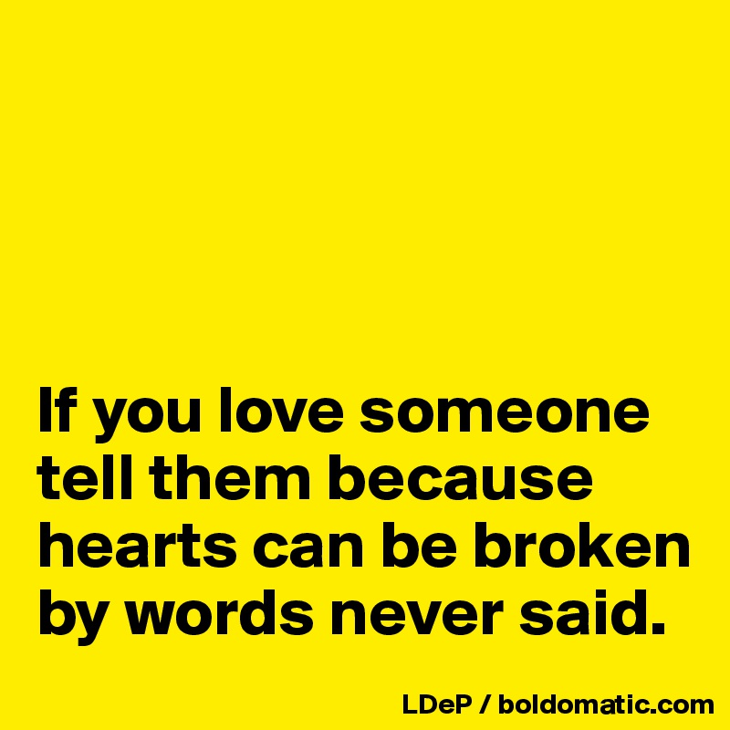If you love someone tell them because hearts can be broken by words never said.