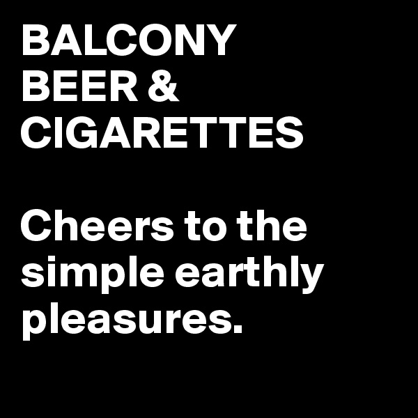 BALCONY BEER & CIGARETTES  Cheers to the simple earthly pleasures.