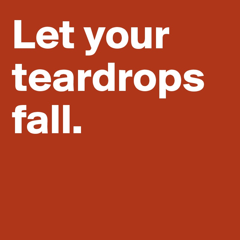 Let your teardrops fall.