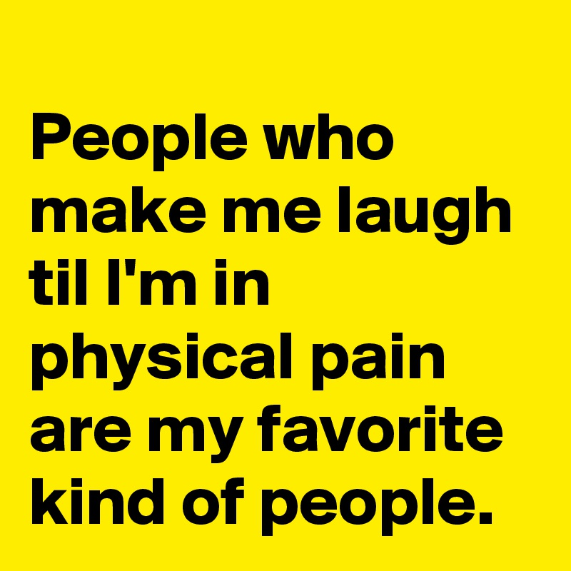 People who make me laugh til I'm in physical pain are my favorite  kind of people.