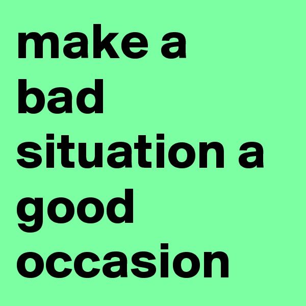 make a bad situation a good occasion