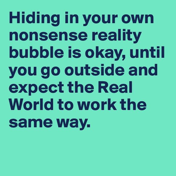 Hiding in your own nonsense reality bubble is okay, until you go outside and expect the Real World to work the same way.