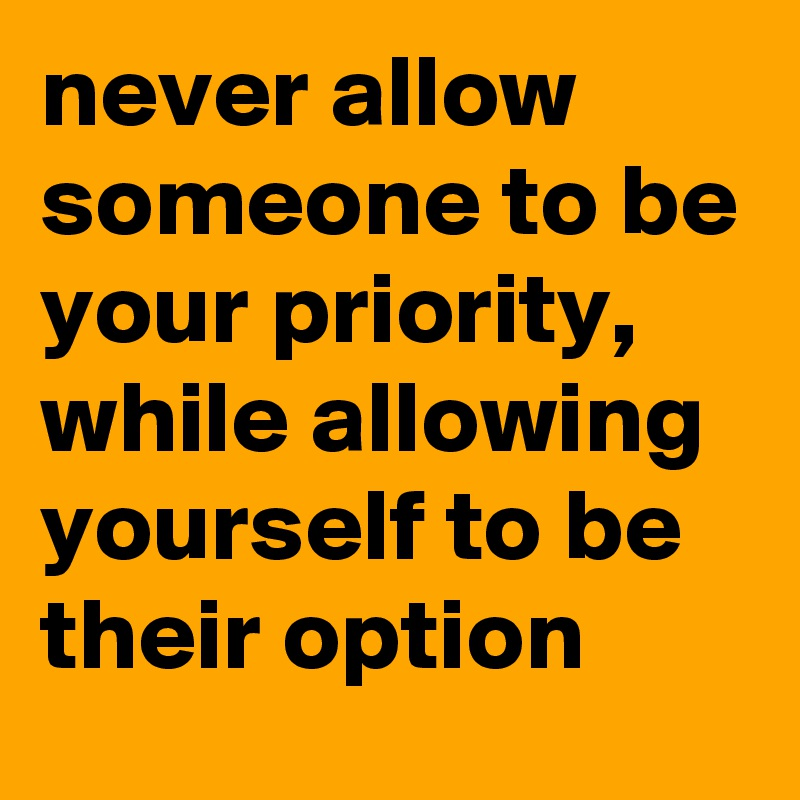 never allow someone to be your priority, while allowing yourself to be their option
