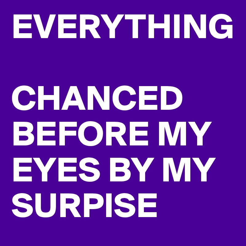 EVERYTHING   CHANCED BEFORE MY EYES BY MY SURPISE