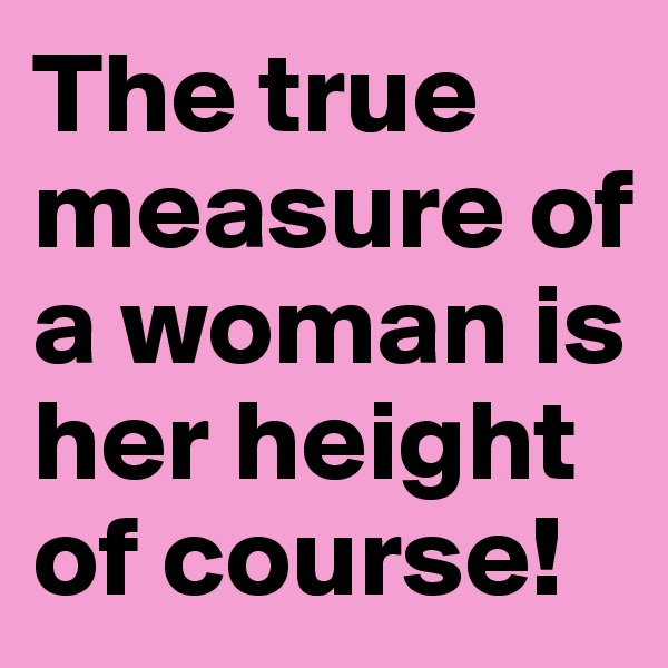 The true measure of a woman is her height of course!