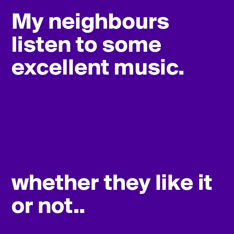 My neighbours listen to some excellent music.     whether they like it or not..