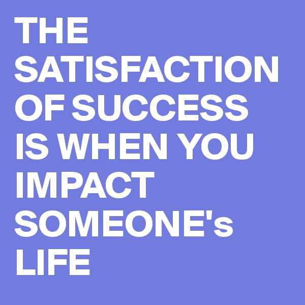 THE SATISFACTION OF SUCCESS IS WHEN YOU IMPACT SOMEONE's LIFE