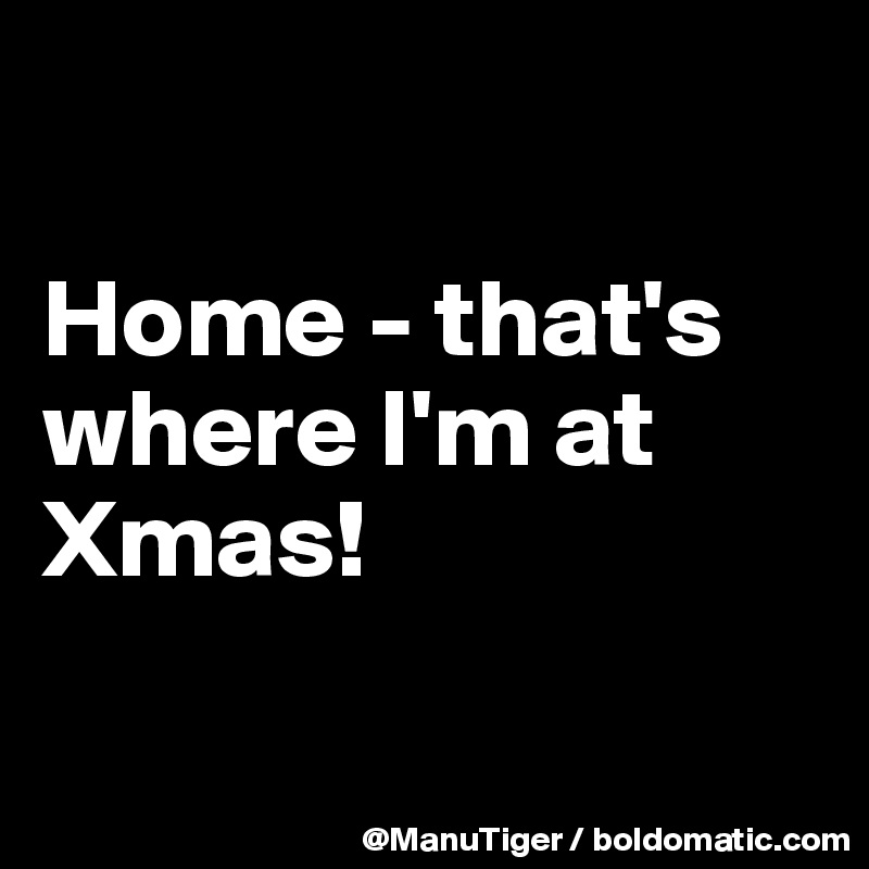 Home - that's where I'm at Xmas!
