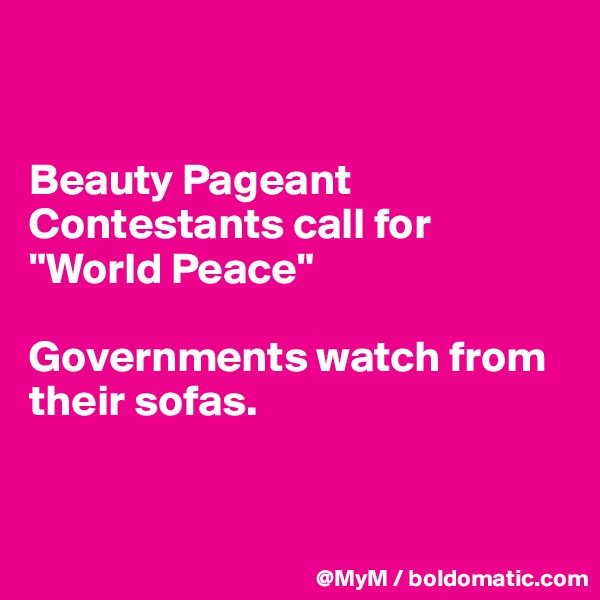 """Beauty Pageant Contestants call for """"World Peace""""  Governments watch from their sofas."""