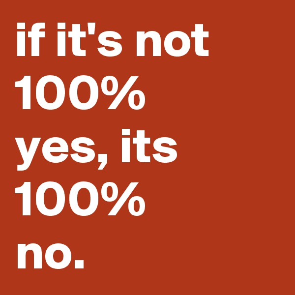 if it's not 100% yes, its  100%  no.
