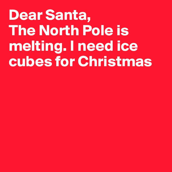 Dear Santa, The North Pole is melting. I need ice cubes for Christmas