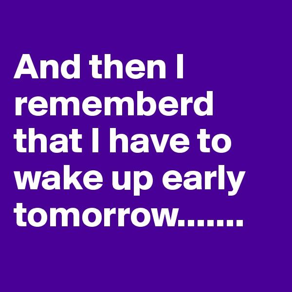 And then I rememberd that I have to wake up early tomorrow.......