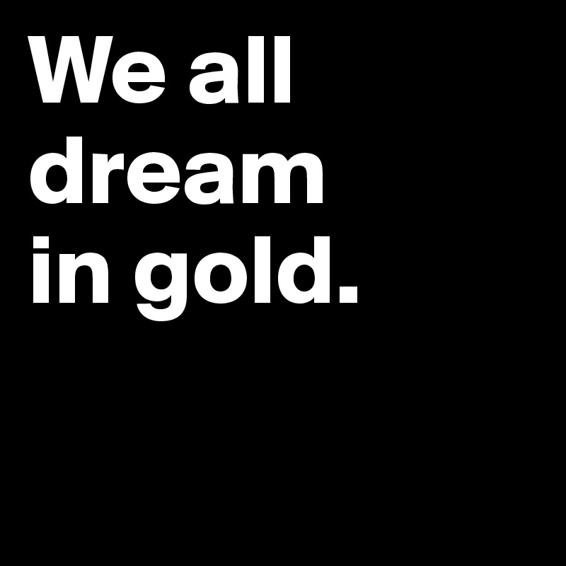 We all dream  in gold.
