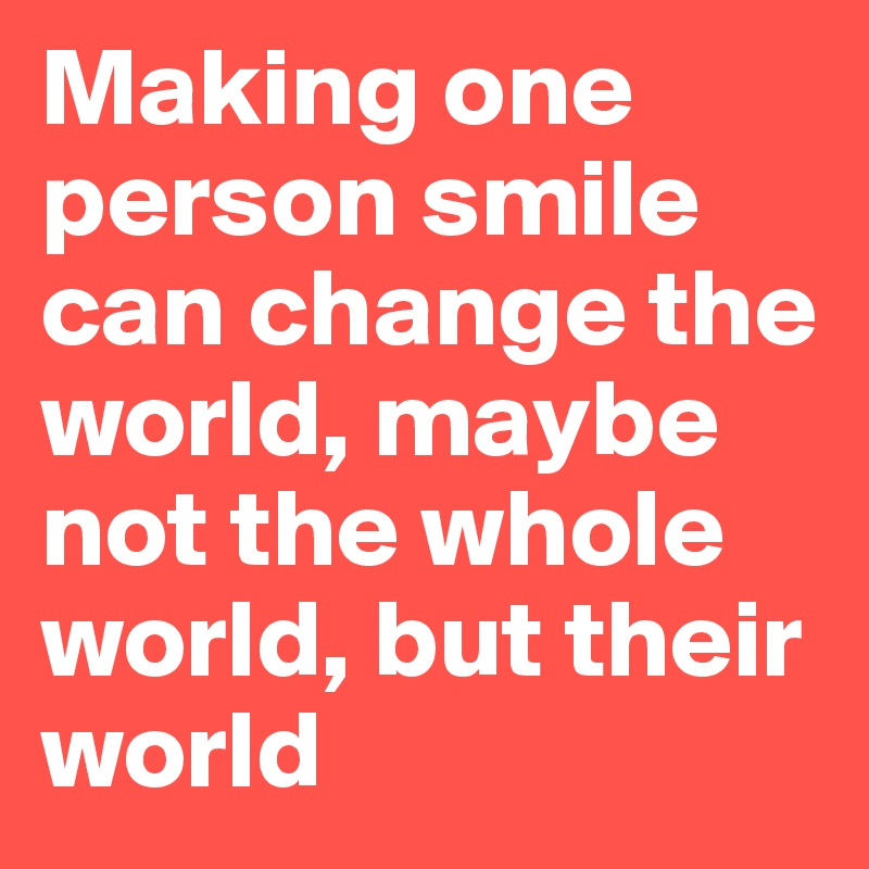 Making one person smile can change the world, maybe not the whole world, but their world
