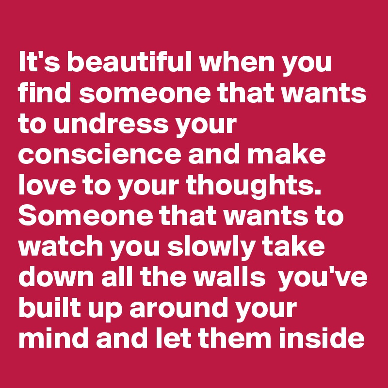 It's beautiful when you find someone that wants to undress your conscience and make love to your thoughts. Someone that wants to watch you slowly take down all the walls  you've built up around your mind and let them inside