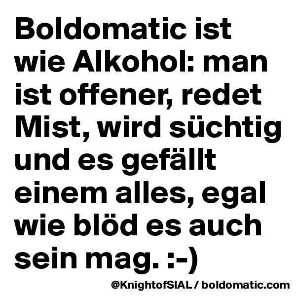 Boldomatic ist wie Alkohol: man ist offener, redet Mist, wird süchtig und es gefällt einem alles, egal wie blöd es auch sein mag. :-)