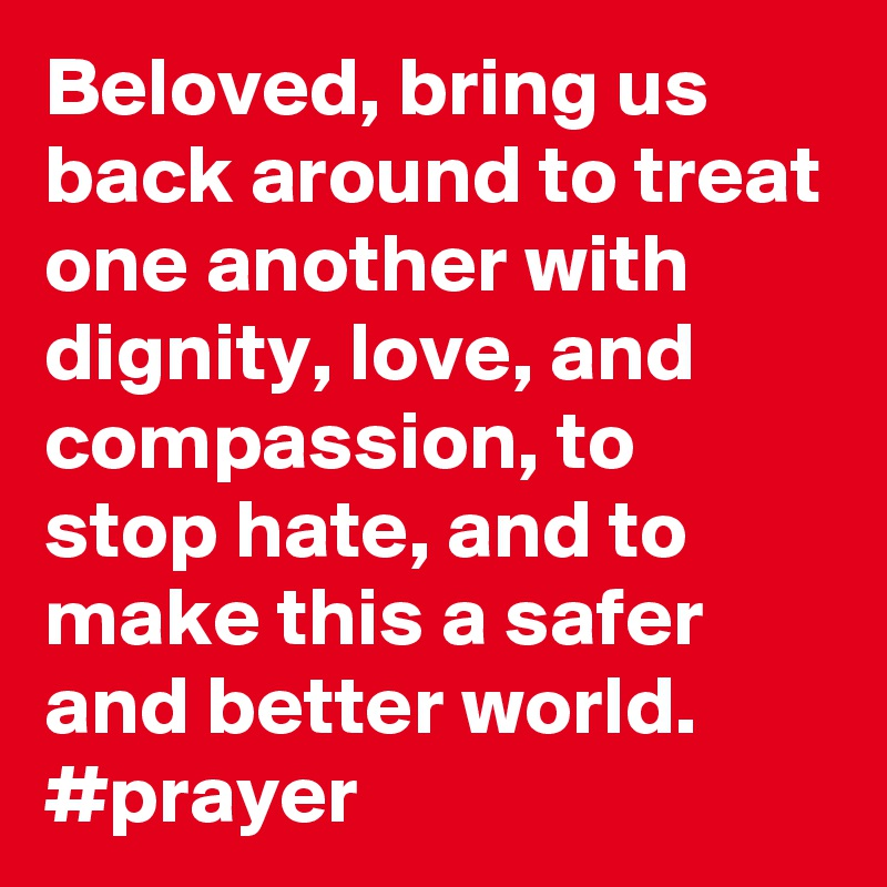 Beloved, bring us back around to treat one another with