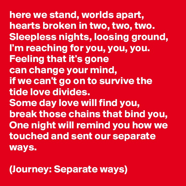 here we stand, worlds apart, hearts broken in two, two, two. Sleepless nights, loosing ground, I'm reaching for you, you, you. Feeling that it's gone  can change your mind, if we can't go on to survive the tide love divides. Some day love will find you, break those chains that bind you, One night will remind you how we touched and sent our separate ways.  (Journey: Separate ways)