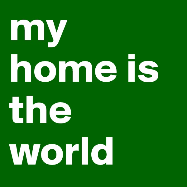my home is the world