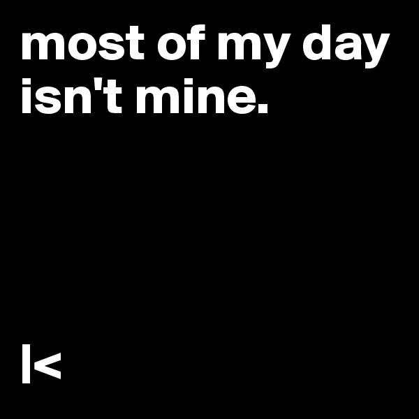 most of my day isn't mine.      <