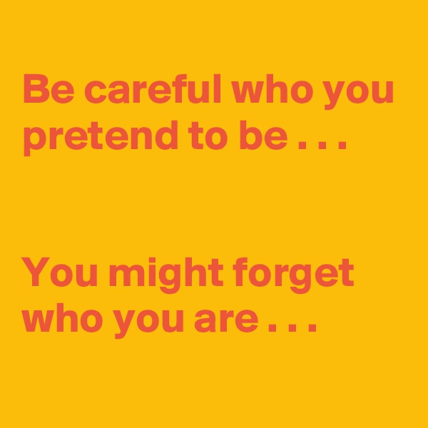 Be careful who you pretend to be . . .   You might forget who you are . . .