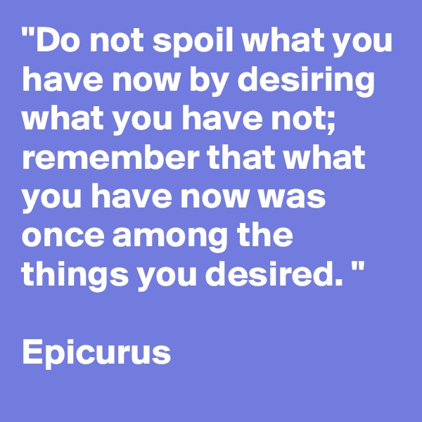 """""""Do not spoil what you have now by desiring what you have not;  remember that what you have now was once among the things you desired. """"  Epicurus"""