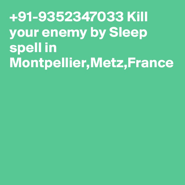 +91-9352347033 Kill your enemy by Sleep spell in Montpellier,Metz,France