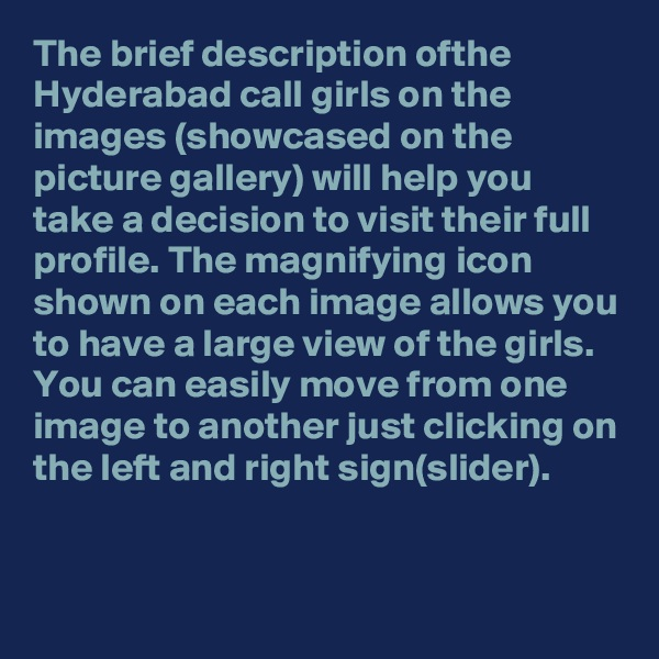 The brief description ofthe Hyderabad call girls on the images (showcased on the picture gallery) will help you take a decision to visit their full profile. The magnifying icon shown on each image allows you to have a large view of the girls.  You can easily move from one image to another just clicking on the left and right sign(slider).