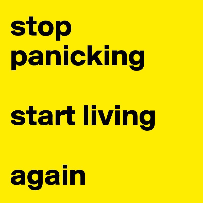 stop panicking  start living   again