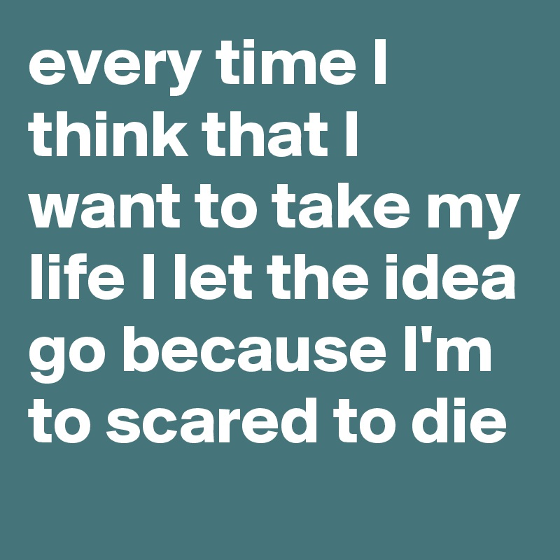 every time I think that I want to take my life I let the idea go because I'm to scared to die