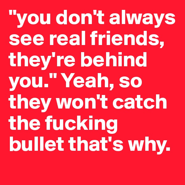 """""""you don't always see real friends, they're behind you."""" Yeah, so they won't catch the fucking bullet that's why."""