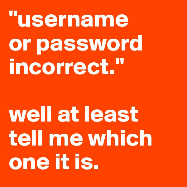 """""""username  or password incorrect.""""  well at least  tell me which one it is."""