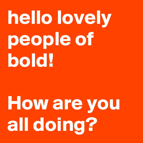 hello lovely people of bold!  How are you all doing?