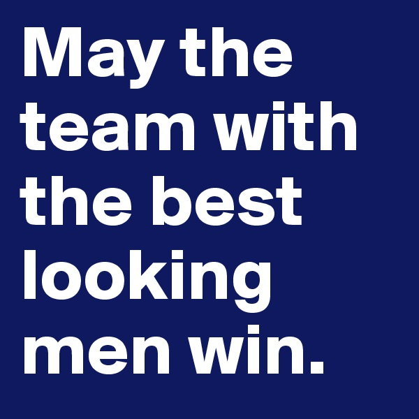 May the team with the best looking men win.
